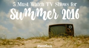 5 Must Watch TV Shows for Summer 2016