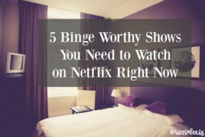 5 Binge Worthy Shows You Need to Watch on Netflix Right Now
