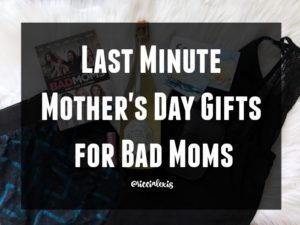 Last Minute Mother's Day Gifts for Bad Moms
