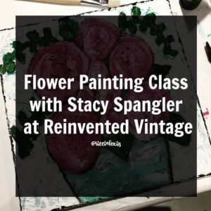Flower Painting Class with Stacy Spangler at Reinvented Vintage